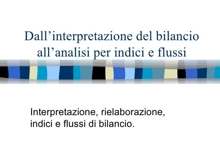 Dall'interpretazione del bilancio all'analisi per indici e flussi Interpretazione, rielaborazione, indici e flussi di bila...