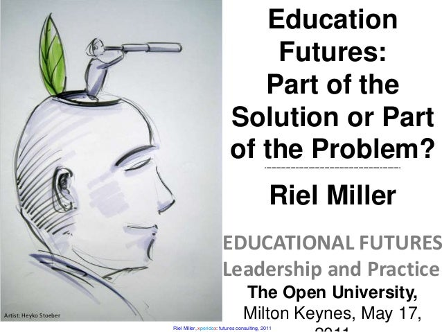 Riel Miller, xperidox: futures consulting, 2011 Artist: Heyko Stoeber Education Futures: Part of the Solution or Part of t...