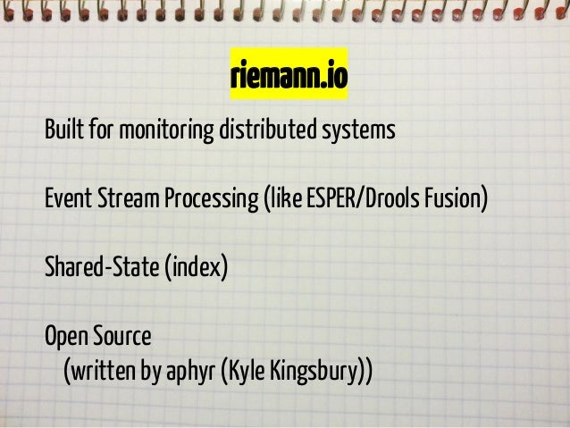 riemann.io Built for monitoring distributed systems Event Stream Processing (like ESPER/Drools Fusion) Shared-State (index...