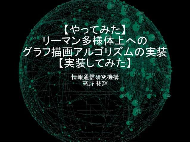 【やってみた】 リーマン多様体上への グラフ描画アルゴリズムの実装 【実装してみた】 情報通信研究機構 高野 祐輝 1