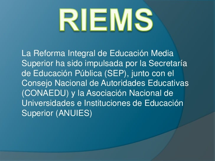 RIEMS<br />La Reforma Integral de Educación Media Superior ha sido impulsada por la Secretaría de Educación Pública (SEP),...