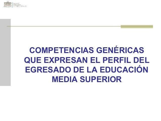 COMPETENCIAS GENÉRICASQUE EXPRESAN EL PERFIL DELEGRESADO DE LA EDUCACIÓN      MEDIA SUPERIOR