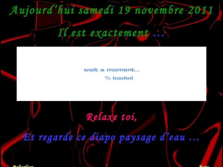 Aujourd'hui  samedi 19 novembre 2011 Il est exactement  … Relaxe toi, Et regarde ce diapo paysage d'eau … Belierlion  Auto