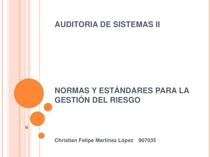 AUDITORIA DE SISTEMAS IINORMAS Y ESTÁNDARES PARA LA GESTIÓN DEL RIESGO<br />Christian Felipe Martínez López907035<br />