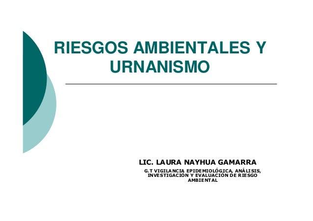 RIESGOS AMBIENTALES Y URNANISMO G.T VIGILANCIA EPIDEMIOLÓGICA, ANÁLISIS, INVESTIGACIÓN Y EVALUACIÓN DE RIESGO AMBIENTAL LI...