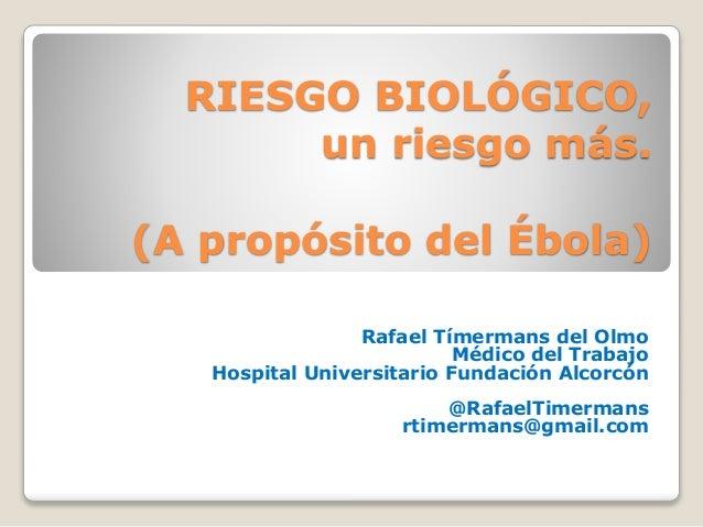 RIESGO BIOLÓGICO,  un riesgo más.  (A propósito del Ébola)  Rafael Tímermans del Olmo  Médico del Trabajo  Hospital Univer...