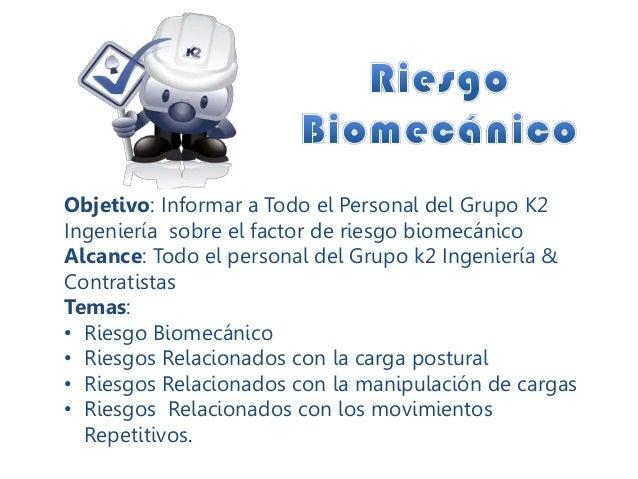 Objetivo: Informar a Todo el Personal del Grupo K2 Ingeniería sobre el factor de riesgo biomecánico Alcance: Todo el perso...