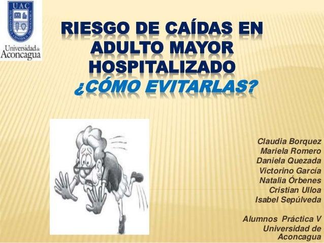RIESGO DE CAÍDAS EN ADULTO MAYOR HOSPITALIZADO ¿CÓMO EVITARLAS? Claudia Borquez Mariela Romero Daniela Quezada Victorino G...