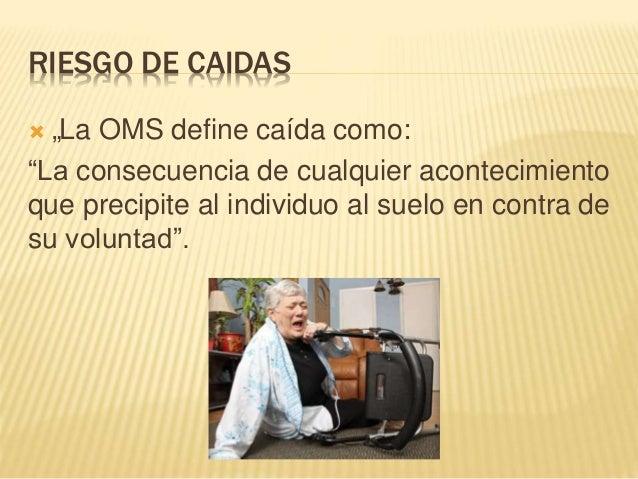 """RIESGO DE CAIDAS  """"La OMS define caída como: """"La consecuencia de cualquier acontecimiento que precipite al individuo al s..."""