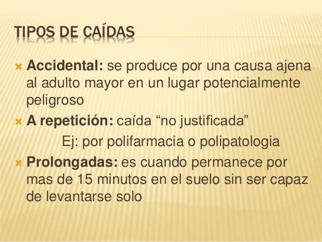 TIPOS DE CAÍDAS  Accidental: se produce por una causa ajena al adulto mayor en un lugar potencialmente peligroso  A repe...