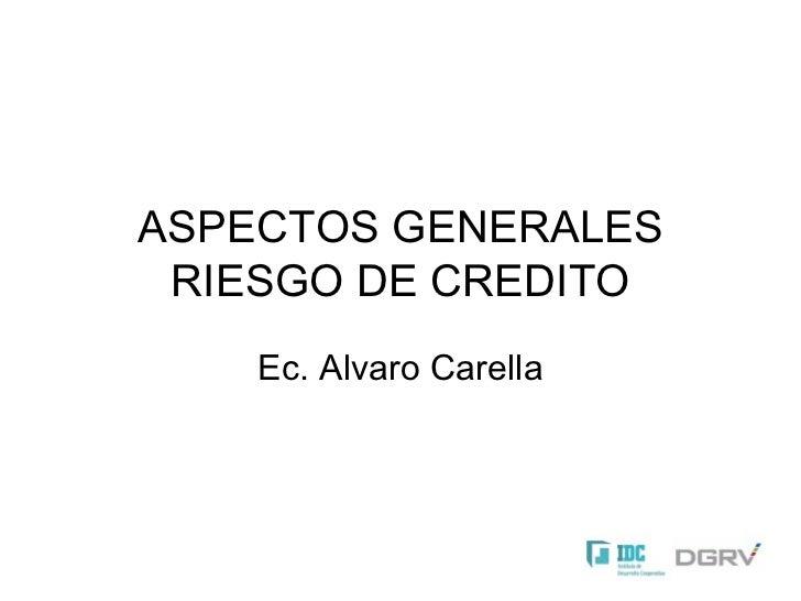 ASPECTOS GENERALES RIESGO DE CREDITO Ec. Alvaro Carella