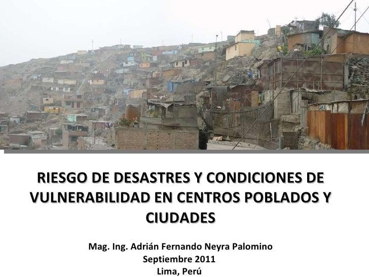 RIESGO DE DESASTRES Y CONDICIONES DE VULNERABILIDAD EN CENTROS POBLADOS Y CIUDADES Mag. Ing. Adrián Fernando Neyra Palomin...