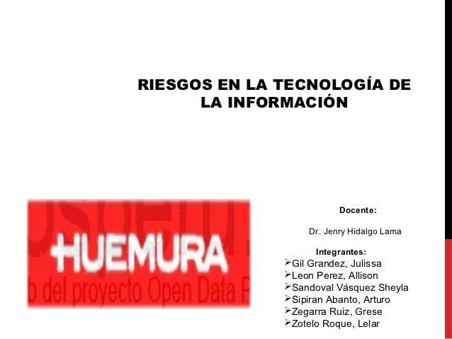 RIESGOS EN LA TECNOLOGÍA DE      LA INFORMACIÓN                         Docente:                  Dr. Jenry Hidalgo Lama  ...