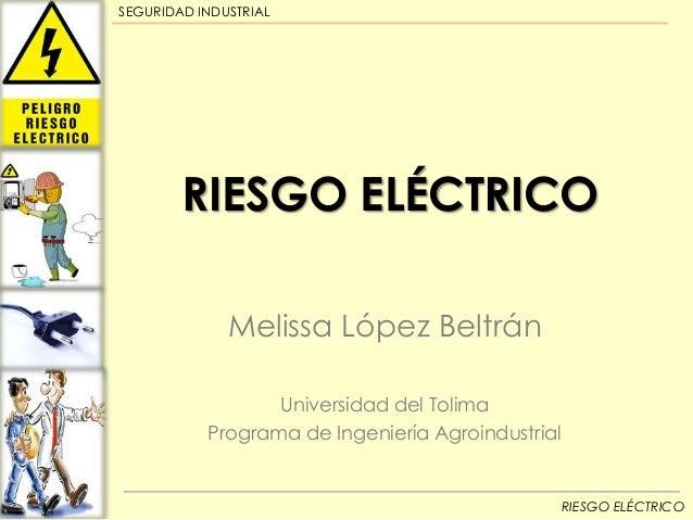SEGURIDAD INDUSTRIAL  RIESGO ELÉCTRICO Melissa López Beltrán Universidad del Tolima Programa de Ingeniería Agroindustrial ...