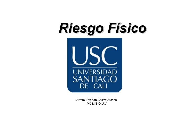Riesgo Físico  Alvaro Esteban Castro Aranda          MD M.S.O U.V