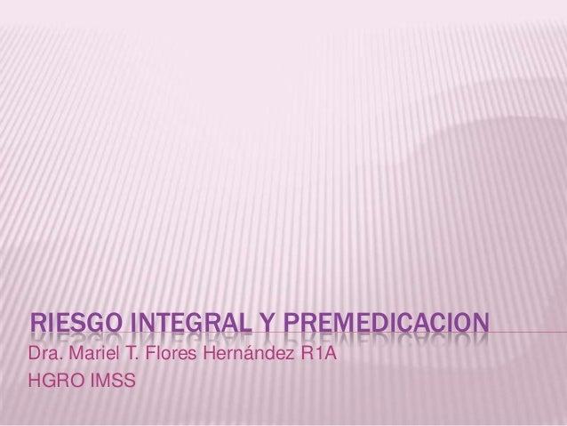 RIESGO INTEGRAL Y PREMEDICACION Dra. Mariel T. Flores Hernández R1A HGRO IMSS
