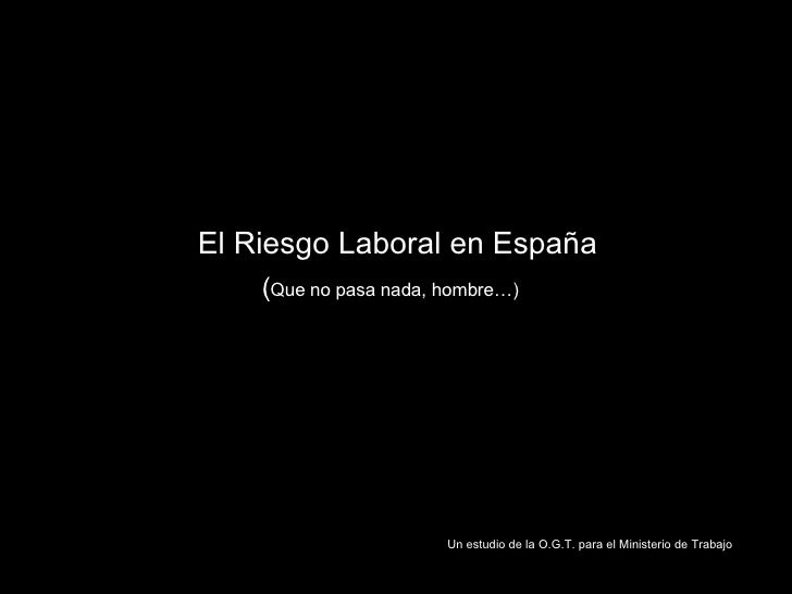 El Riesgo Laboral en España   ( Que no pasa nada, hombre…) Un estudio de la O.G.T. para el Ministerio de Trabajo