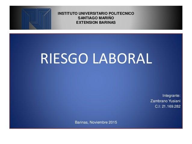 INSTITUTO UNIVERSITARIO POLITECNICO SANTIAGO MARIÑO EXTENSION BARINAS RIESGO LABORAL Integrante: Zambrano Yusiani C.I: 21....