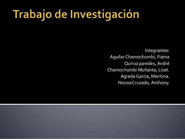 Integrantes: Aguilar Chamochumbi, Fiama Quiroz paredes, André Chamochumbi Muñante, Liset. Agreda Garcìa, Maritina. Novoa C...
