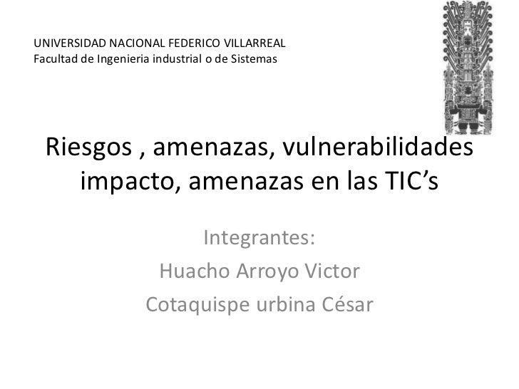 Riesgos , amenazas, vulnerabilidades  impacto, amenazas en las TIC's<br />Integrantes:<br />Huacho Arroyo Victor<br />Cota...