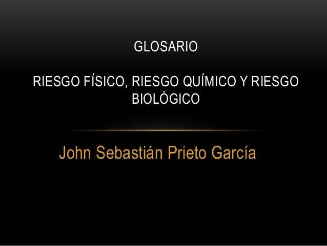 GLOSARIO  RIESGO FÍSICO, RIESGO QUÍMICO Y RIESGO  BIOLÓGICO  John Sebastián Prieto García