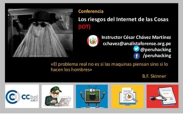Instructor César Chávez Martínez cchavez@analistaforense.org.pe @peruhacking /peruhacking Conferencia Los riesgos del Inte...