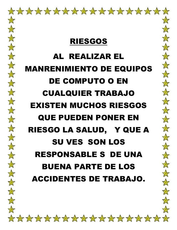 RIESGOS<br />AL  REALIZAR EL MANRENIMIENTO DE EQUIPOS DE COMPUTO O EN CUALQUIER TRABAJO  EXISTEN MUCHOS RIESGOS QUE PUEDEN...