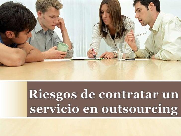 Riesgos que se pueden presentar cuando se          externaliza un servicio   No alcanzar los objetivos marcados.  Riesgo d...