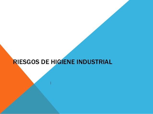 RIESGOS DE HIGIENE INDUSTRIAL |