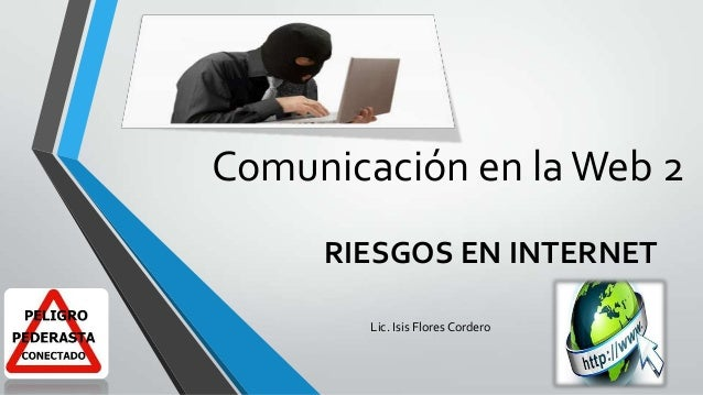 Comunicación en la Web 2 RIESGOS EN INTERNET Lic. Isis Flores Cordero