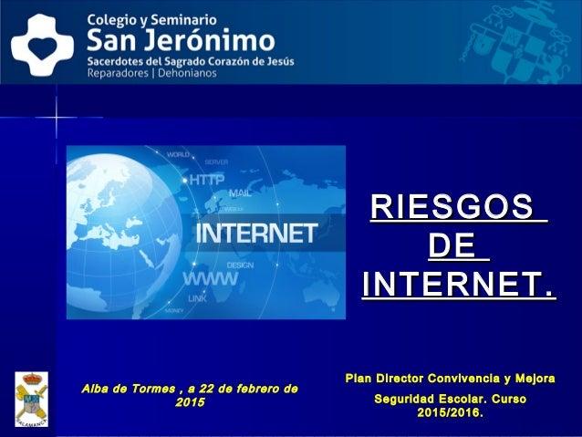 RIESGOSRIESGOS DEDE INTERNET.INTERNET. Alba de Tormes , a 22 de febrero de 2015 Plan Director Convivencia y Mejora Segurid...