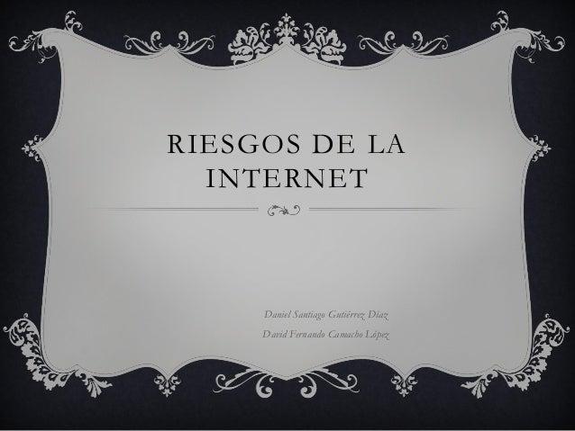 RIESGOS DE LA  INTERNET     Daniel Santiago Gutiérrez Díaz     David Fernando Camacho López