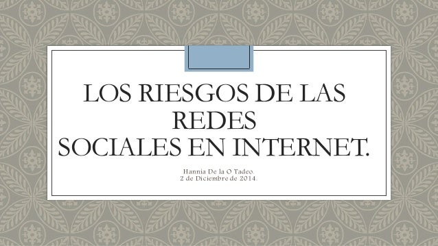 LOS RIESGOS DE LAS  REDES  SOCIALES EN INTERNET.  Hannia De la O Tadeo.  2 de Diciembre de 2014.