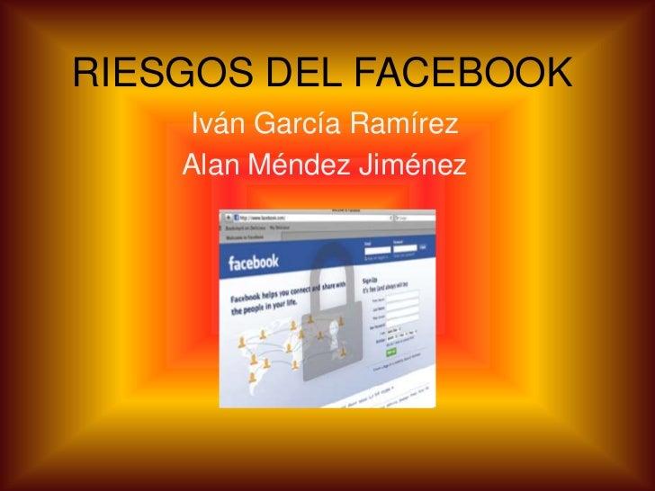 RIESGOS DEL FACEBOOK    Iván García Ramírez    Alan Méndez Jiménez