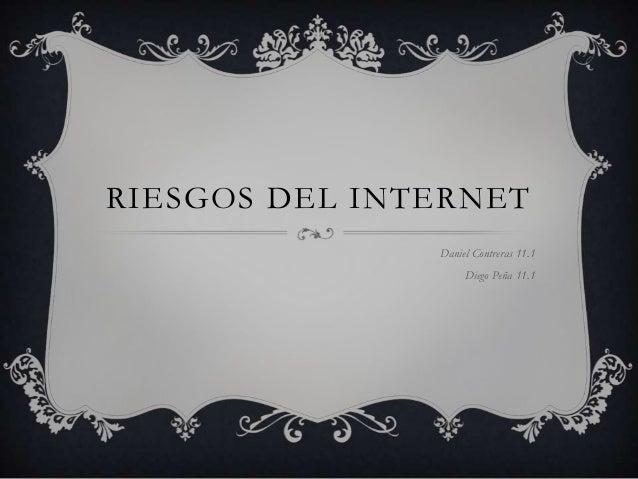 RIESGOS DEL INTERNET               Daniel Contreras 11.1                    Diego Peña 11.1