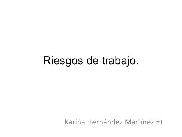 Riesgos de trabajo. Karina Hernández Martínez =)