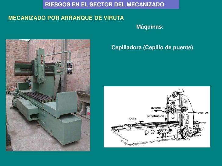 RIESGOS EN EL SECTOR DEL MECANIZADOMECANIZADO POR ARRANQUE DE VIRUTA                                      Máquinas:       ...