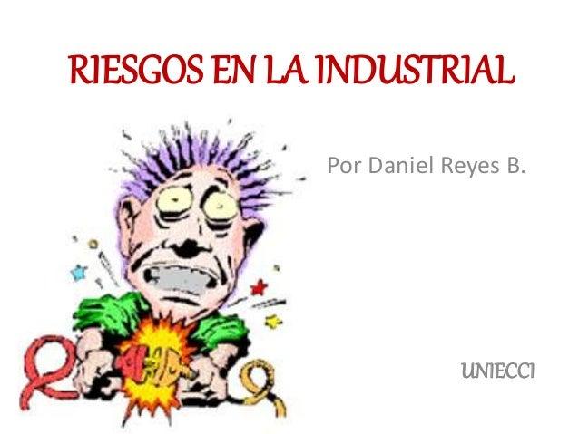 RIESGOS EN LA INDUSTRIAL  Por Daniel Reyes B.  UNIECCI