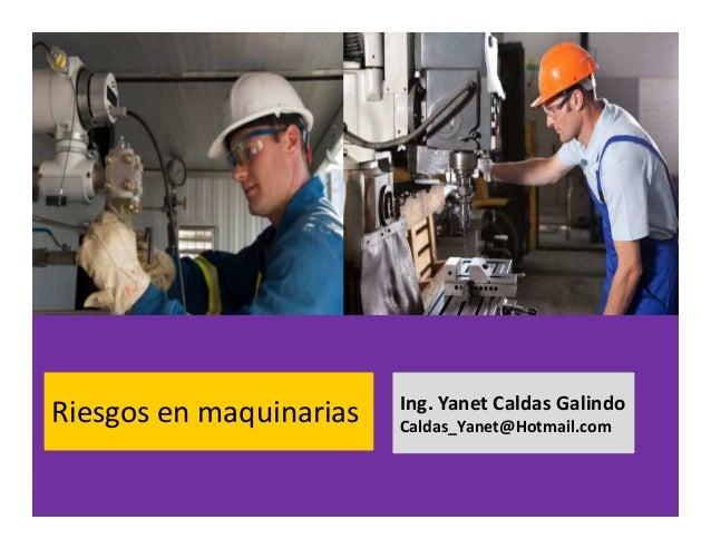 Riesgos en maquinarias Ing. Yanet Caldas Galindo CIP: 115456 Caldas_Yanet@Hotmail.com