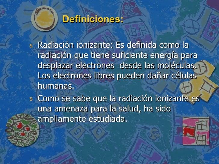 Definiciones: <ul><li>Radiación ionizante: Es definida como la radiación que tiene suficiente energía para desplazar elect...