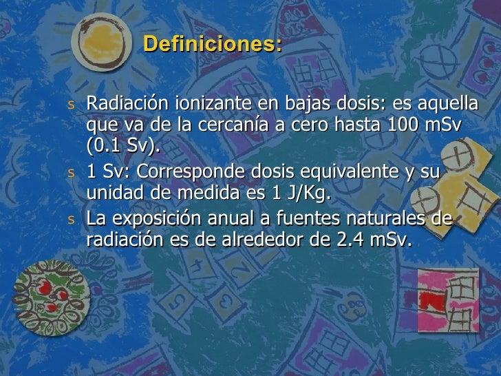 Definiciones: <ul><li>Radiación ionizante en bajas dosis: es aquella que va de la cercanía a cero hasta 100 mSv (0.1 Sv). ...
