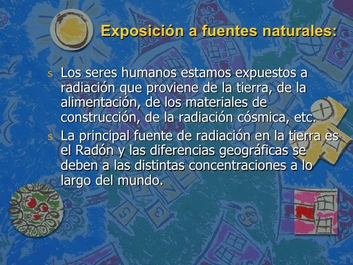 Exposición a fuentes naturales: <ul><li>Los seres humanos estamos expuestos a radiación que proviene de la tierra, de la a...