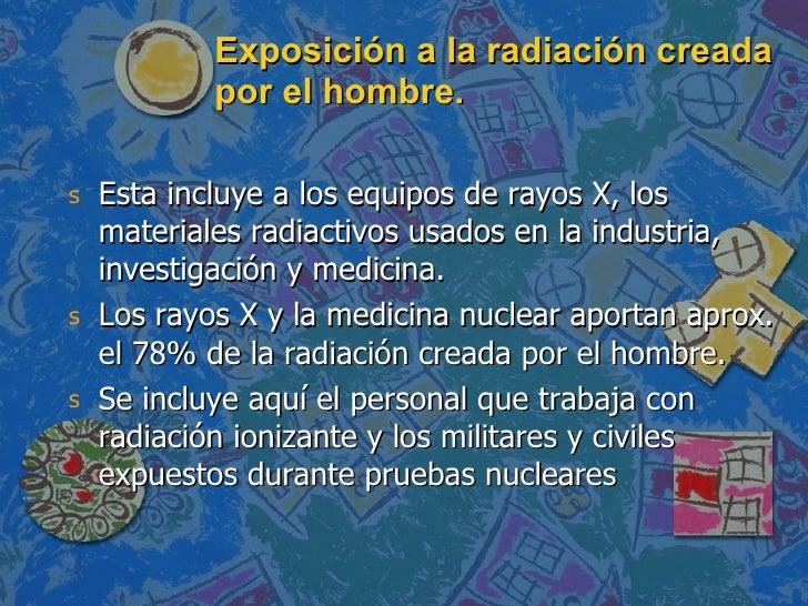 Exposición a la radiación creada por el hombre. <ul><li>Esta incluye a los equipos de rayos X, los materiales radiactivos ...
