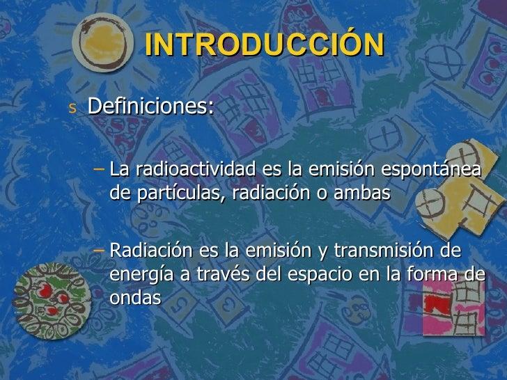 INTRODUCCIÓN <ul><li>Definiciones: </li></ul><ul><ul><li>La radioactividad es la emisión espontánea de partículas, radiaci...