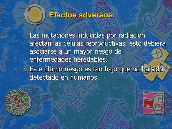 Efectos adversos: <ul><li>Las mutaciones inducidas por radiación afectan las células reproductivas, esto debiera asociarse...