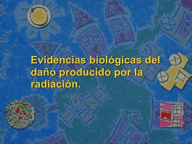Evidencias biológicas del daño producido por la radiación.