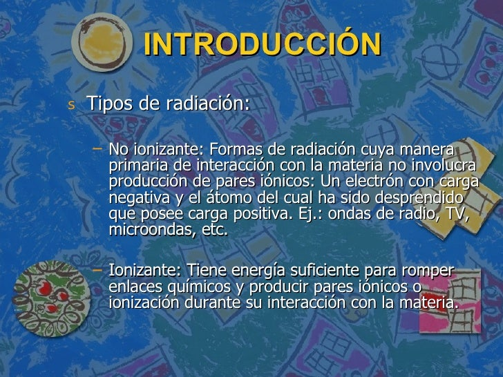 INTRODUCCIÓN <ul><li>Tipos de radiación: </li></ul><ul><ul><li>No ionizante: Formas de radiación cuya manera primaria de i...