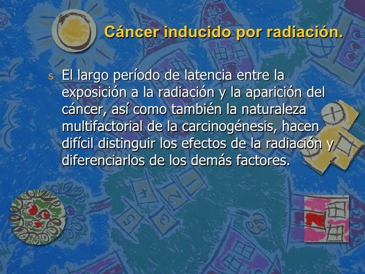 Cáncer inducido por radiación. <ul><li>El largo período de latencia entre la exposición a la radiación y la aparición del ...