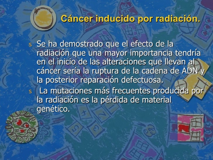 Cáncer inducido por radiación. <ul><li>Se ha demostrado que el efecto de la radiación que una mayor importancia tendría en...