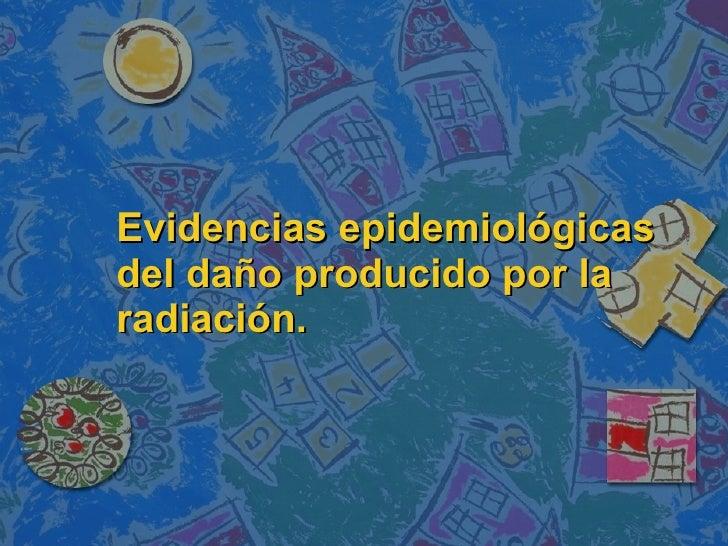 Evidencias epidemiológicas del daño producido por la radiación.
